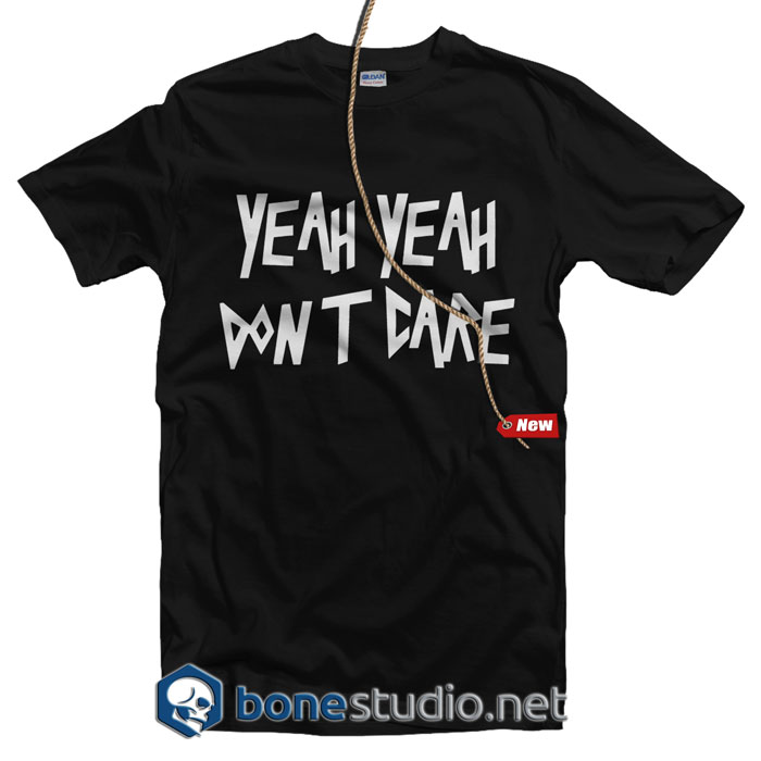 Yeah Yeah Don't Care T shirt