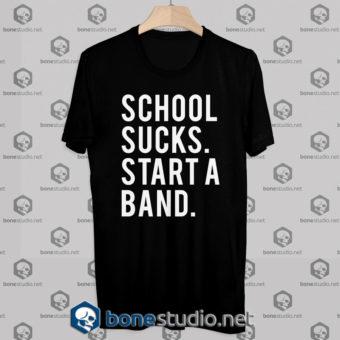 School Sucks Start A Band Tshirt