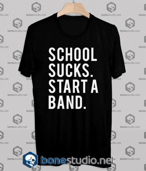 School Sucks Start A Band Tshirt