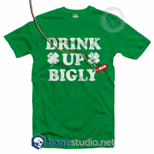 Drink Up Bigly Irish T shirt