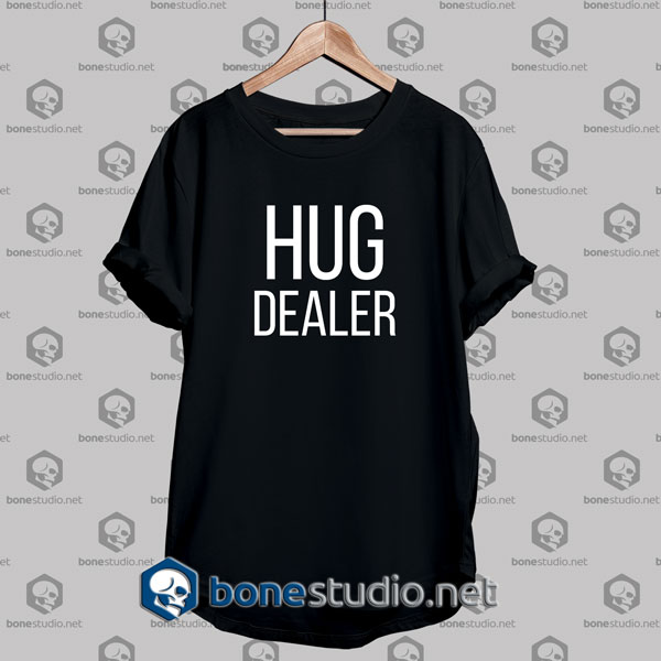 Hug Dealer,Hug Dealer Tshirt,Hug Dealer Tshirt Designs,Hug Dealer Tshirt Mens,Hug Dealer Tshirt Womens
