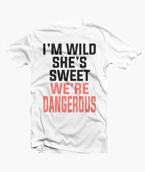 I'm Sweet She's Wild We're Dangerous T Shirt