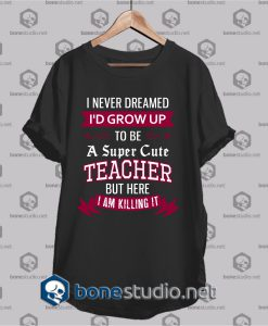 i never dreamed id grow up t shirt