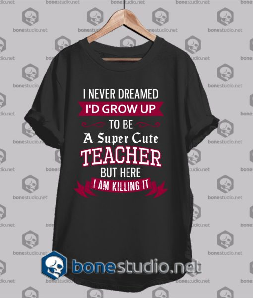 i never dreamed id grow up t shirt