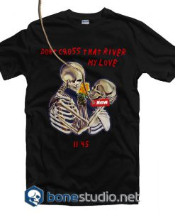Don't Cross That River My Love T Shirt