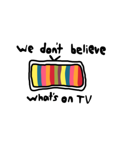 We Don't Believe What's On TV T Shirt