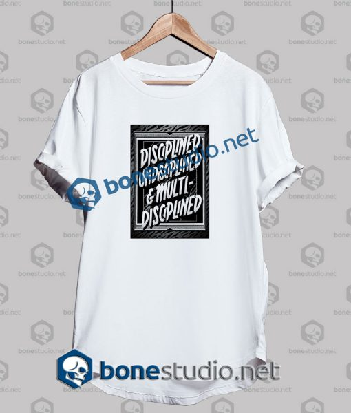 Disciplined Undisciplined And Multi Disciplined Quote T Shirt