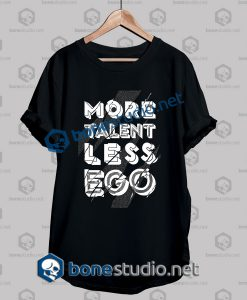 More Talent Less Ego Quote T Shirt
