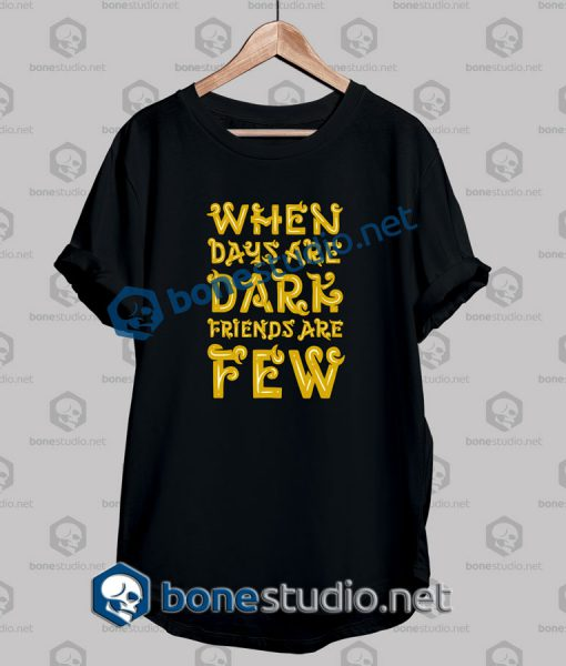 When Days Are Dark Friends Are Few Quote T Shirt