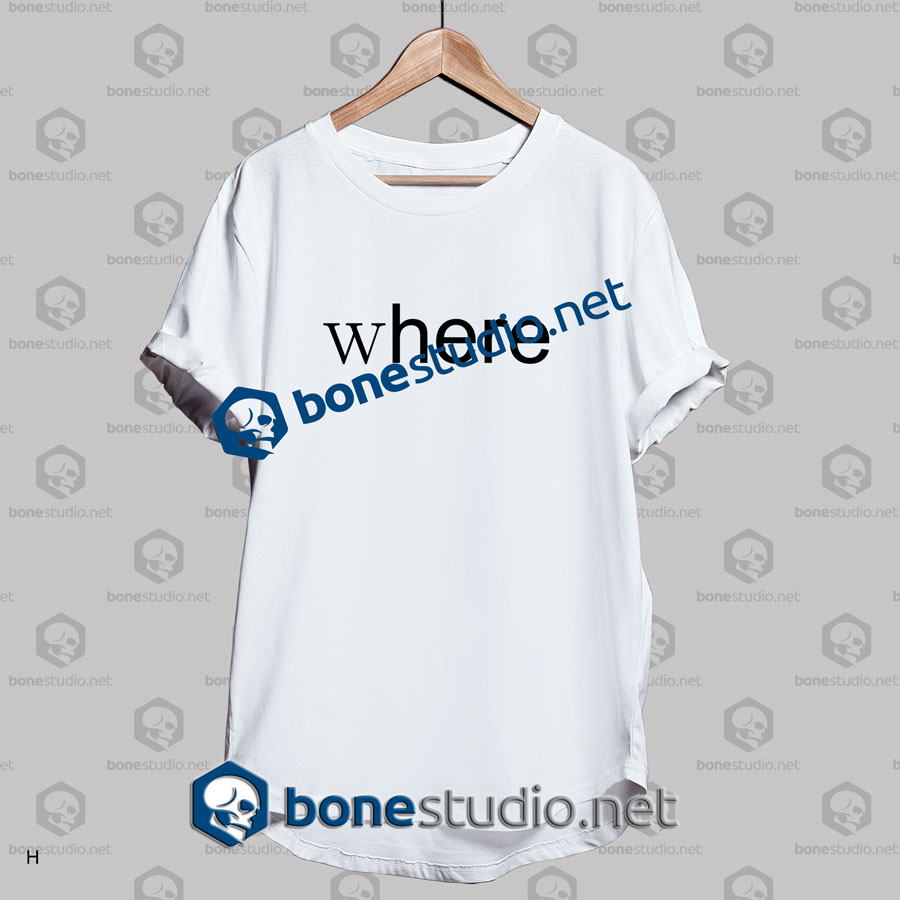 Where Here Funny Quote T Shirt