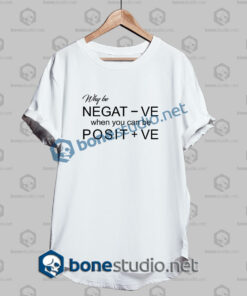 Why Be Negative Quote T Shirt