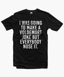 I Was Going To Make Voldemort Funny Quote T Shirt
