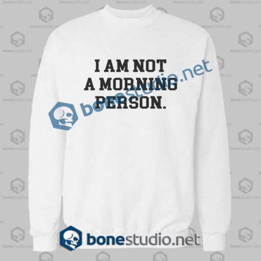 i am not a morning person quote sweatshirt white