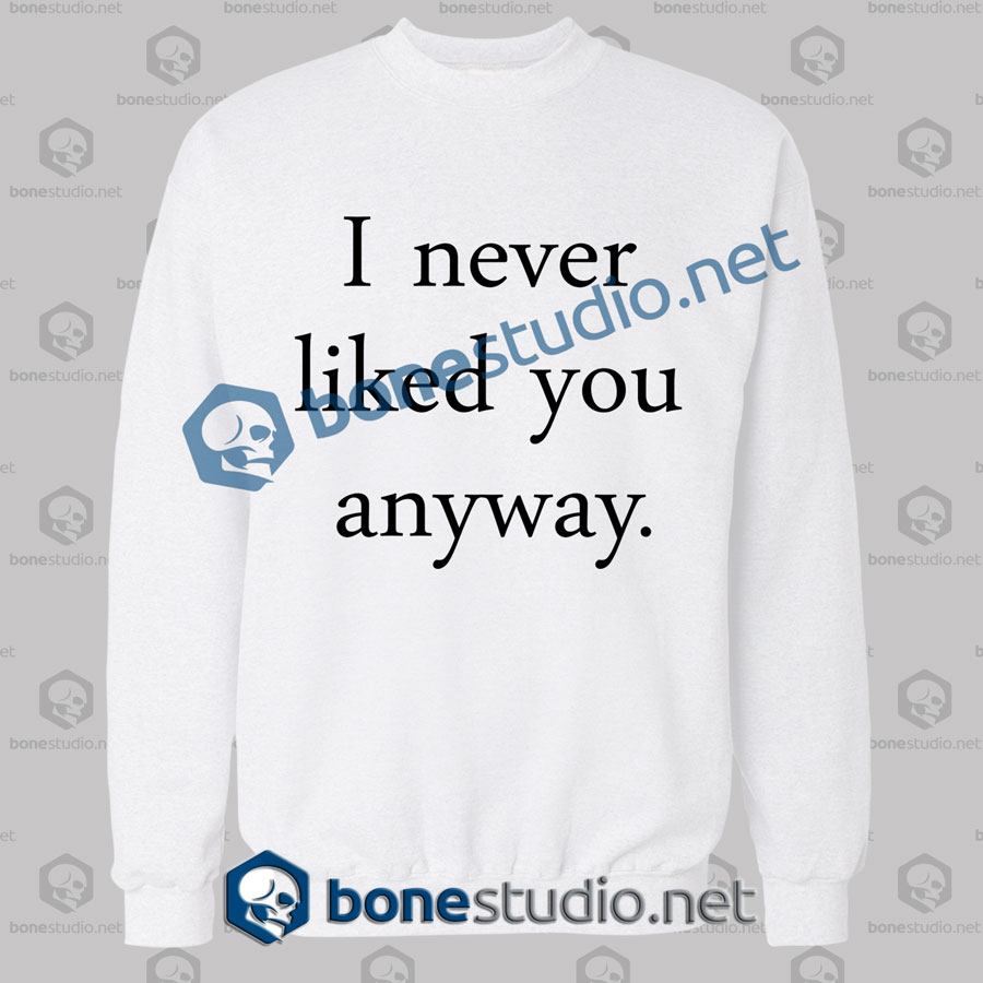 I Never Liked You Anyway Quote Sweatshirt