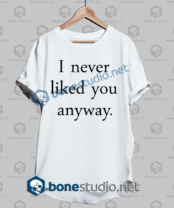i never liked you anyway quote t shirt