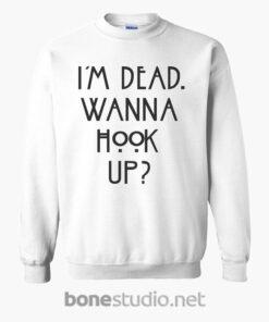 im dead wanna hook up quote sweatshirt white