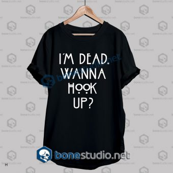 I'm Dead Wanna Hook Up Quote T Shirt