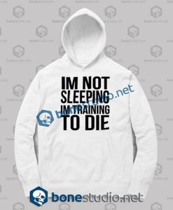 Im Not Sleeping In Training To Die Hoodies