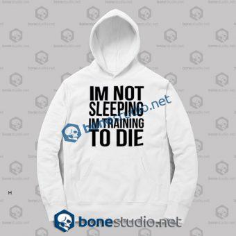 Im Not Sleeping In Training To Die Hoodies