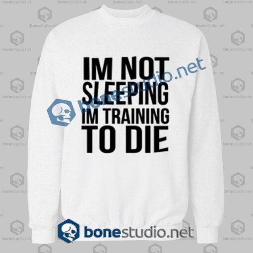 Im Not Sleeping In Training To Die Sweatshirt