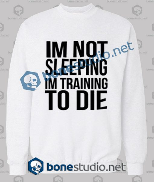 Im Not Sleeping In Training To Die Sweatshirt