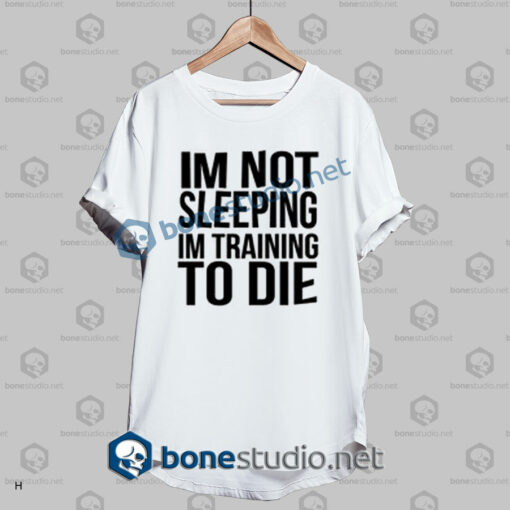 Im Not Sleeping In Training To Die T Shirt