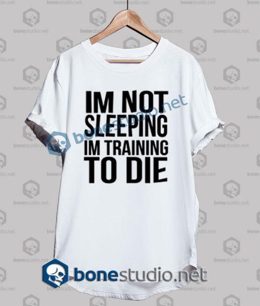 Im Not Sleeping In Training To Die T Shirt
