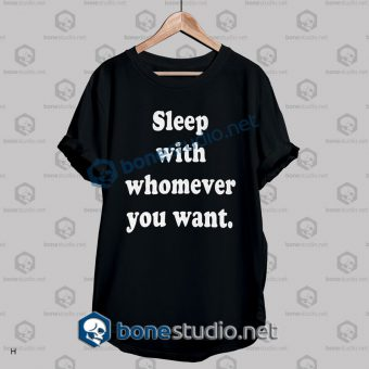 sleep with whomever you want t shirt