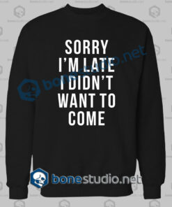 Sorry I'm Late Funny Quote Sweatshirt