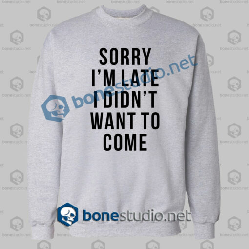 sorry im late i didnt want to come funny quote sweatshirt sport grey