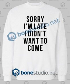 sorry im late i didnt want to come funny quote sweatshirt white