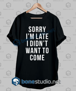 Sorry I'm Late Funny Quote T Shirt