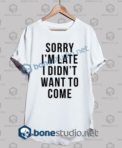 sorry-im-late-i-didnt-want-to-come-funny-quote-t-shirt-white