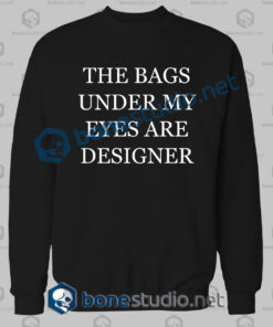 the bags under my eyes are designer quote sweatshirt