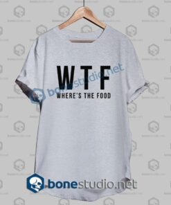 Wtf Where's The Food Funny Quote T Shirt