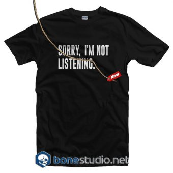 Sorry I'm Not Listening T Shirt