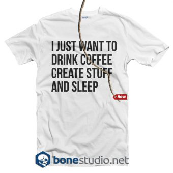 I Just Want To Drink Coffee Stuff And Sleep Quote T Shirt
