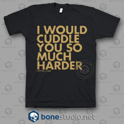 I Would Cuddle You So Much Harder Quote T Shirt