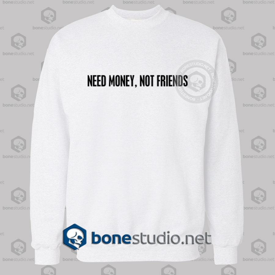 Need Money Not Friends Quote Sweatshirt