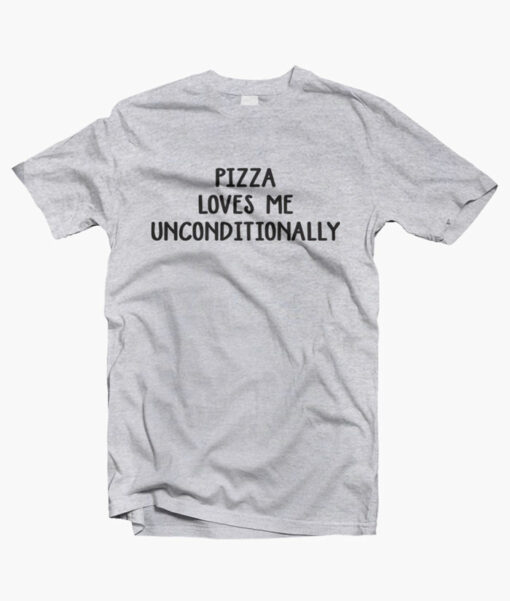 Pizza Loves Me Unconditionally T Shirt