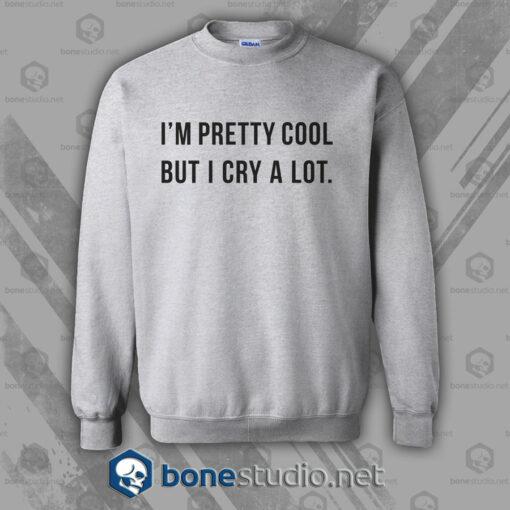 I'm Pretty Cool But I Cry A Lot Sweatshirt