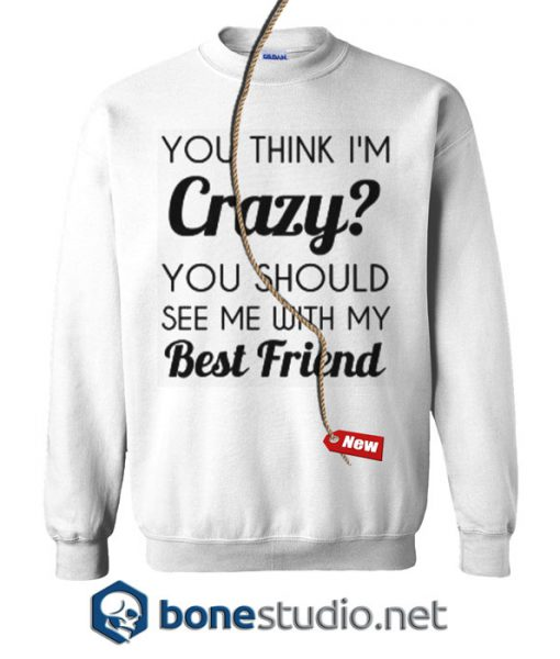 You Think I'm Crazy Sweatshirt
