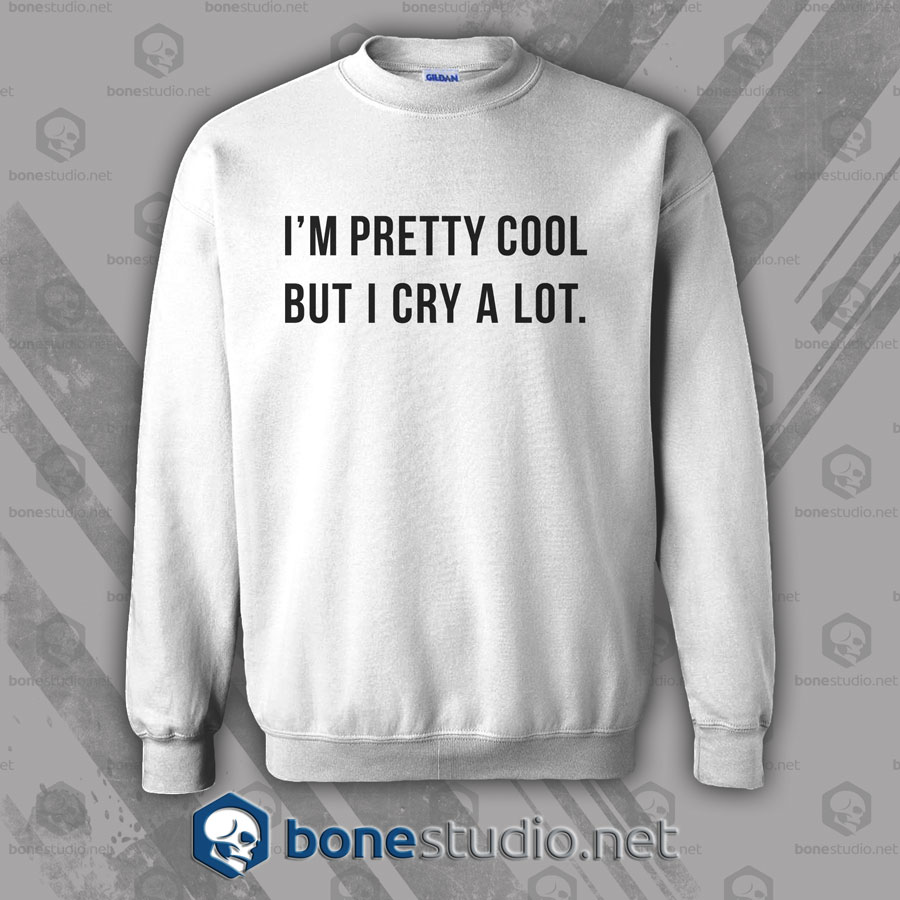 I'm Pretty Cool But I Cry A Lot Sweatshirt