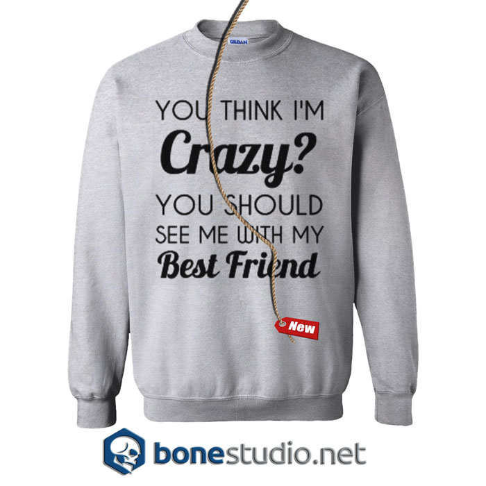 You Think I'm Crazy Sweatshirt