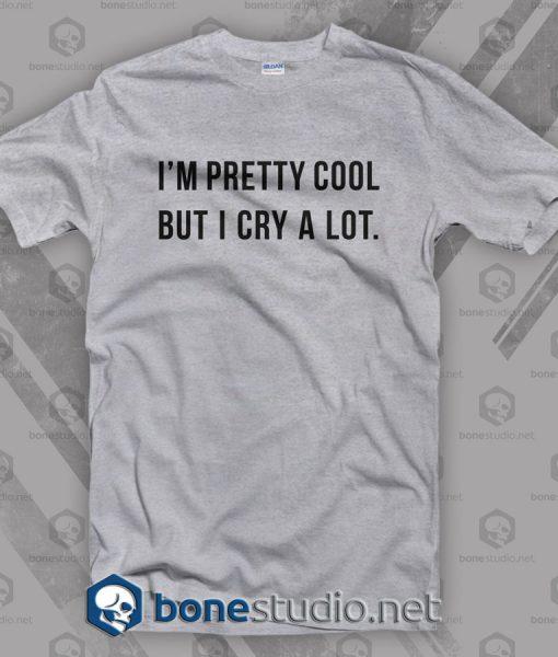 I'm Pretty Cool But I Cry A Lot T Shirt