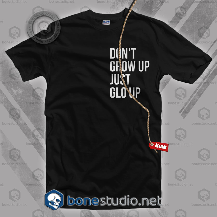Don't Grow Up Just Glo Up T Shirt