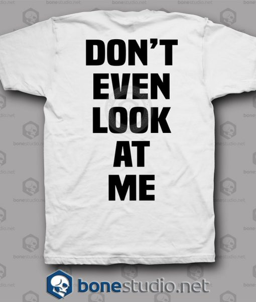 Don't Even Look At Me T Shirt