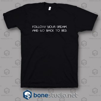 Follow Your Dream And Go Back To Bed T Shirt