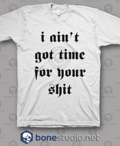I Ain't Got Time For Your Shit T Shirt