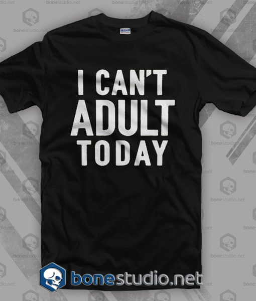 I Can't Adult Today Quote T Shirt